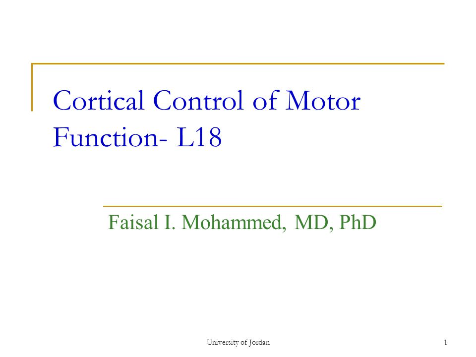 University of Jordan1 Cortical Control of Motor Function- L18 Faisal I. Mohammed, MD, PhD