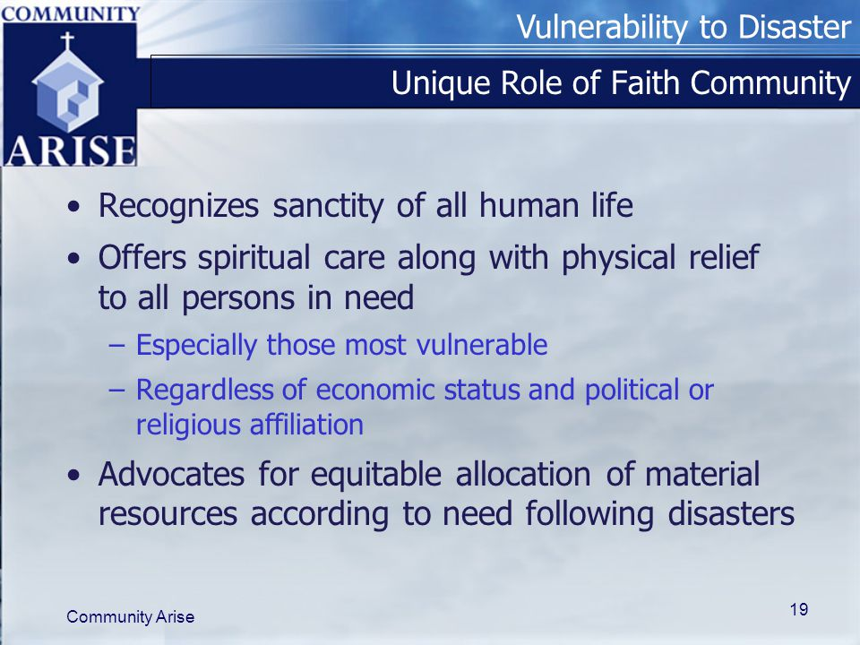 Vulnerability to Disaster Community Arise 19 Unique Role of Faith Community Recognizes sanctity of all human life Offers spiritual care along with physical relief to all persons in need –Especially those most vulnerable –Regardless of economic status and political or religious affiliation Advocates for equitable allocation of material resources according to need following disasters