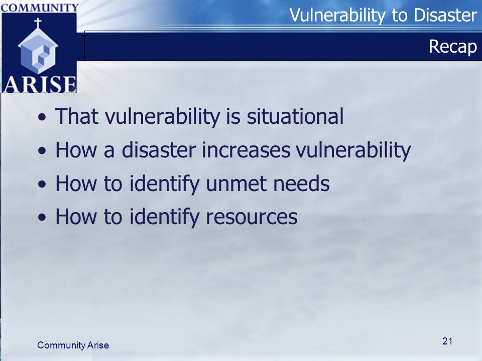 Vulnerability to Disaster Community Arise 21 Recap That vulnerability is situational How a disaster increases vulnerability How to identify unmet needs How to identify resources