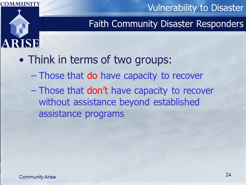 Vulnerability to Disaster Community Arise 24 Faith Community Disaster Responders Think in terms of two groups: –Those that do have capacity to recover –Those that don't have capacity to recover without assistance beyond established assistance programs