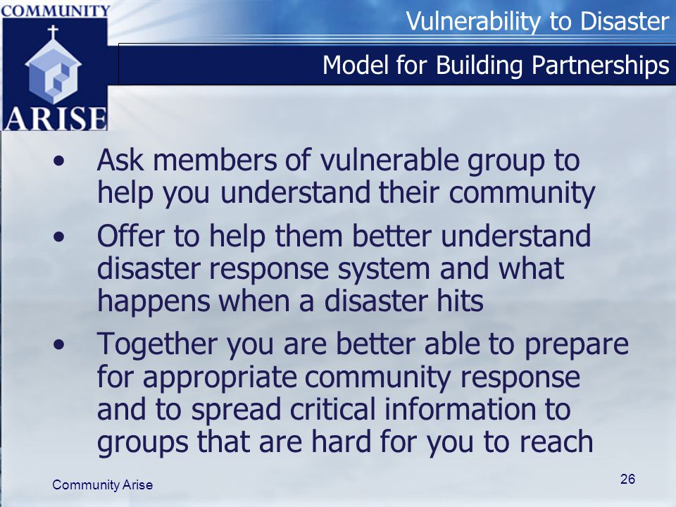 Vulnerability to Disaster Community Arise 26 Model for Building Partnerships Ask members of vulnerable group to help you understand their community Offer to help them better understand disaster response system and what happens when a disaster hits Together you are better able to prepare for appropriate community response and to spread critical information to groups that are hard for you to reach