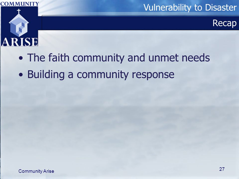 Vulnerability to Disaster Community Arise 27 Recap The faith community and unmet needs Building a community response