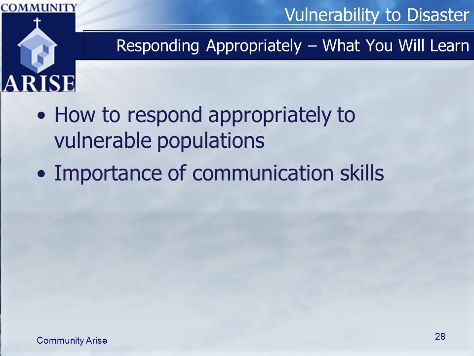 Vulnerability to Disaster Community Arise 28 Responding Appropriately – What You Will Learn How to respond appropriately to vulnerable populations Importance of communication skills