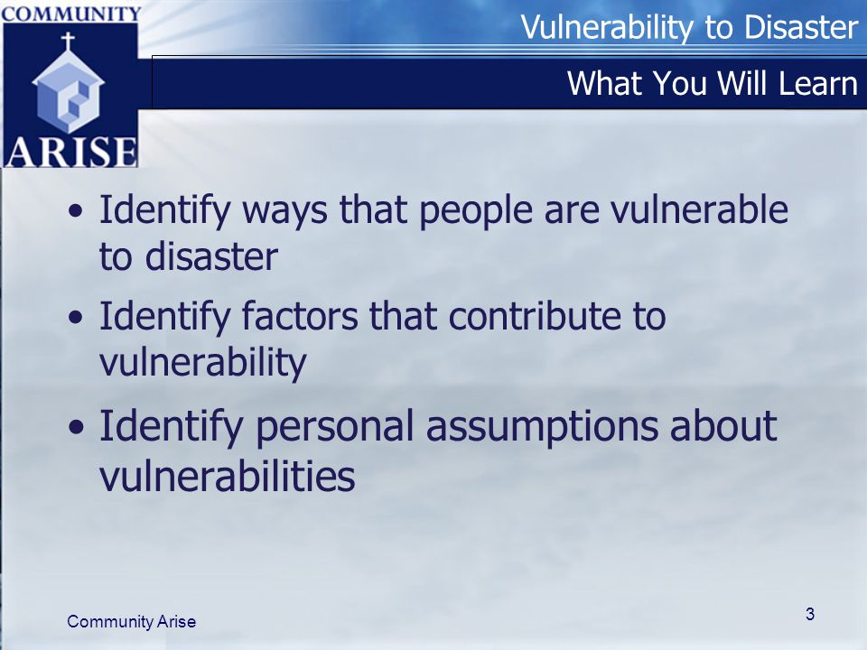 Vulnerability to Disaster Community Arise 3 What You Will Learn Identify ways that people are vulnerable to disaster Identify factors that contribute to vulnerability Identify personal assumptions about vulnerabilities