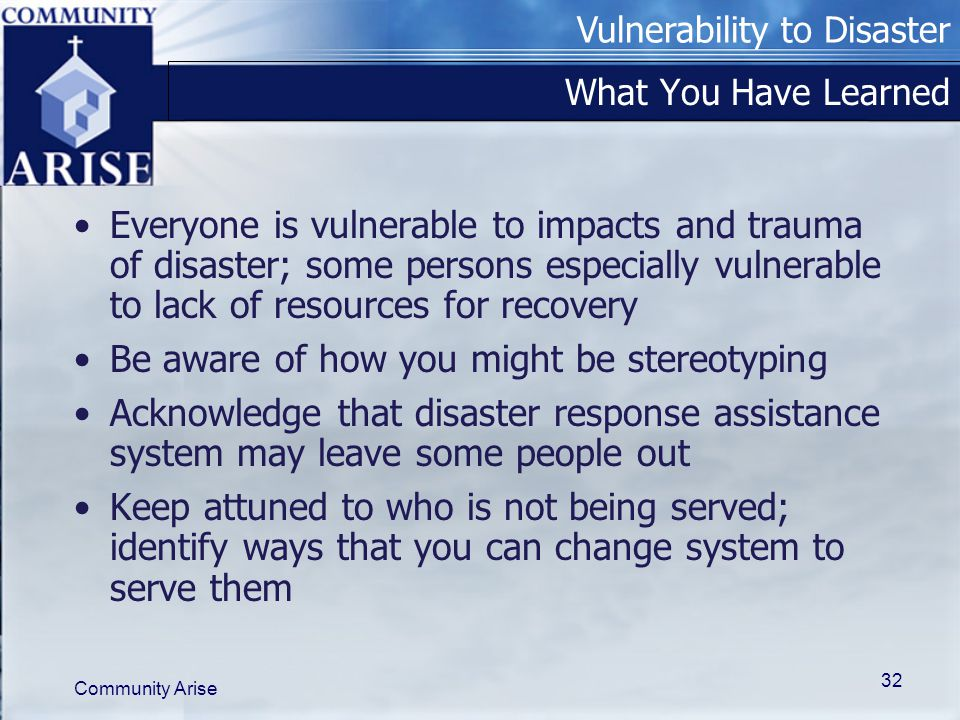 Vulnerability to Disaster Community Arise 32 What You Have Learned Everyone is vulnerable to impacts and trauma of disaster; some persons especially vulnerable to lack of resources for recovery Be aware of how you might be stereotyping Acknowledge that disaster response assistance system may leave some people out Keep attuned to who is not being served; identify ways that you can change system to serve them