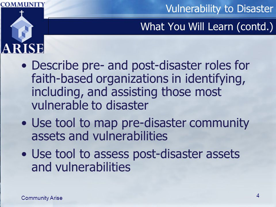 Vulnerability to Disaster Community Arise 4 What You Will Learn (contd.) Describe pre- and post-disaster roles for faith-based organizations in identifying, including, and assisting those most vulnerable to disaster Use tool to map pre-disaster community assets and vulnerabilities Use tool to assess post-disaster assets and vulnerabilities