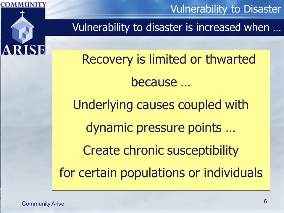 Vulnerability to Disaster Community Arise 6 Recovery is limited or thwarted because … Underlying causes coupled with dynamic pressure points … Create chronic susceptibility for certain populations or individuals Vulnerability to disaster is increased when …