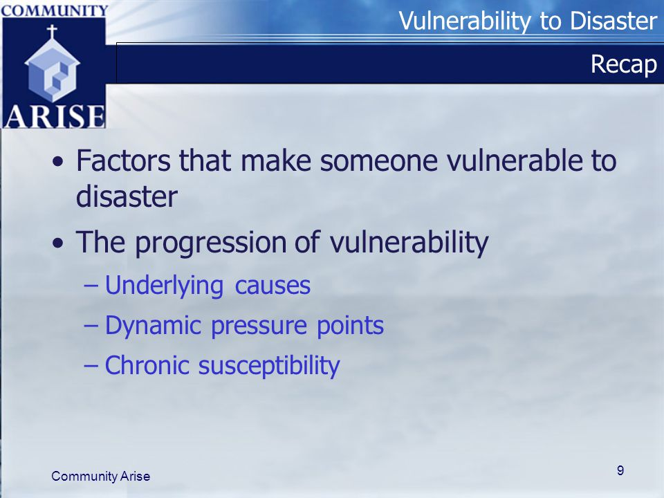 Vulnerability to Disaster Community Arise 9 Recap Factors that make someone vulnerable to disaster The progression of vulnerability –Underlying causes –Dynamic pressure points –Chronic susceptibility