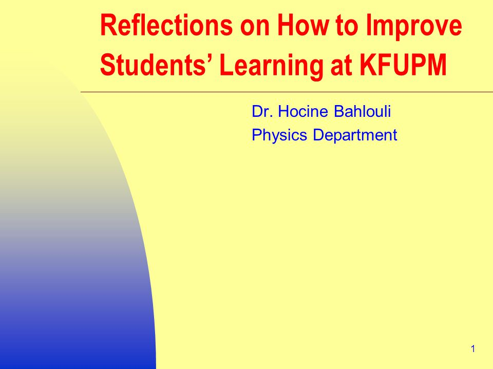 1 Reflections on How to Improve Students' Learning at KFUPM Dr. Hocine Bahlouli Physics Department