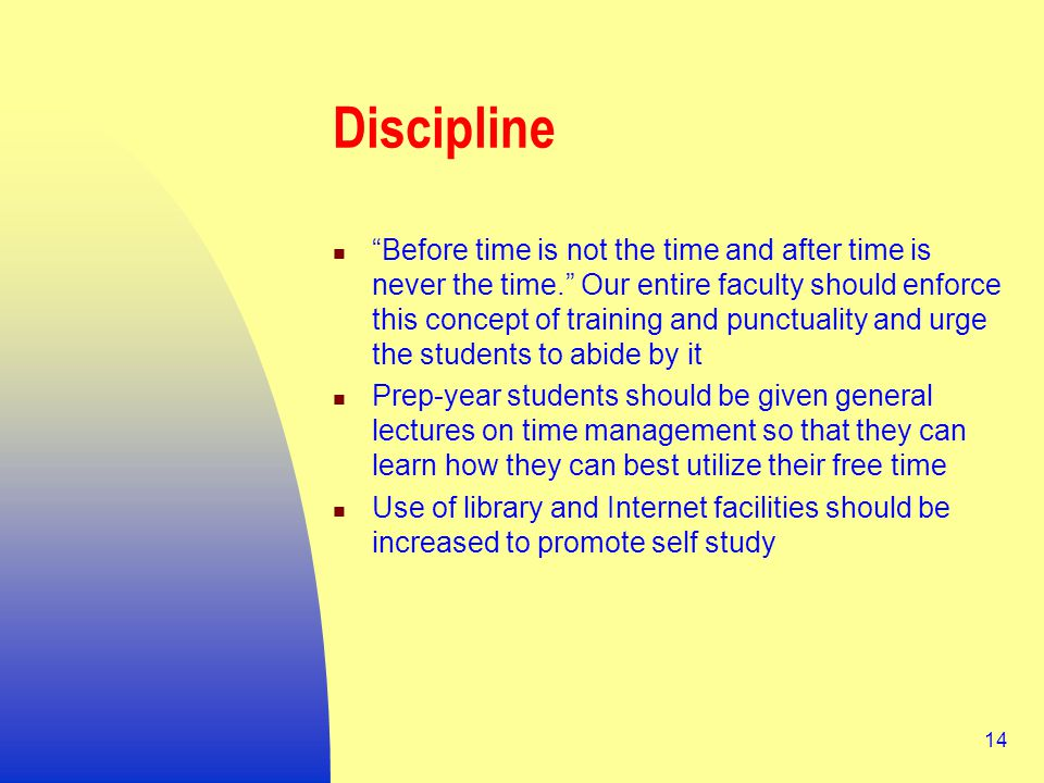 14 Discipline Before time is not the time and after time is never the time. Our entire faculty should enforce this concept of training and punctuality and urge the students to abide by it Prep-year students should be given general lectures on time management so that they can learn how they can best utilize their free time Use of library and Internet facilities should be increased to promote self study