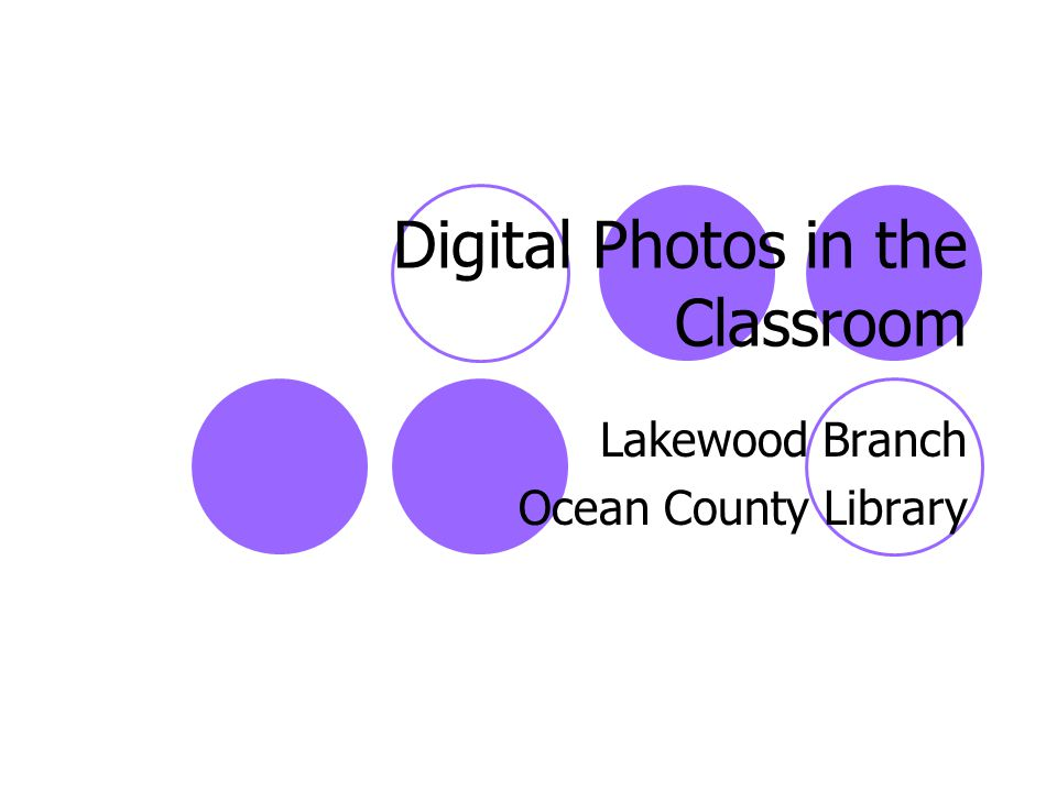 Digital Photos in the Classroom Lakewood Branch Ocean County Library