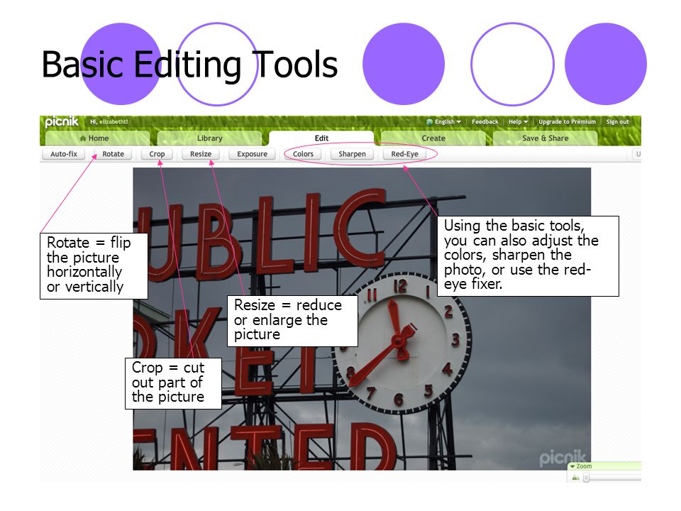 Basic Editing Tools Rotate = flip the picture horizontally or vertically Crop = cut out part of the picture Resize = reduce or enlarge the picture Using the basic tools, you can also adjust the colors, sharpen the photo, or use the red- eye fixer.