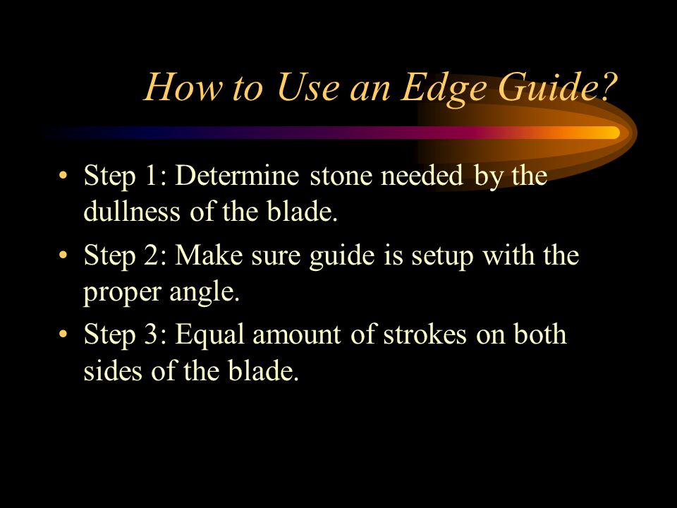 How to Use an Edge Guide. Step 1: Determine stone needed by the dullness of the blade.