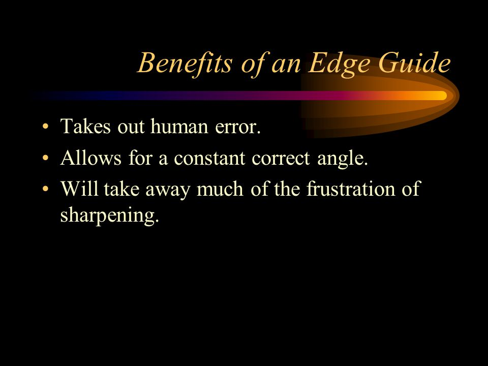 Benefits of an Edge Guide Takes out human error. Allows for a constant correct angle.