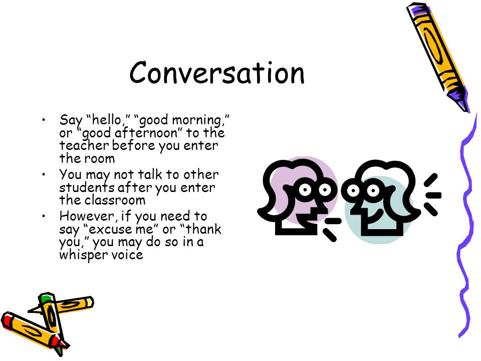 Conversation Say hello, good morning, or good afternoon to the teacher before you enter the room You may not talk to other students after you enter the classroom However, if you need to say excuse me or thank you, you may do so in a whisper voice