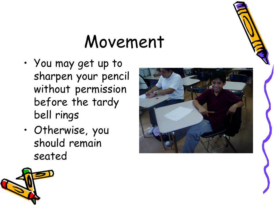 Movement You may get up to sharpen your pencil without permission before the tardy bell rings Otherwise, you should remain seated