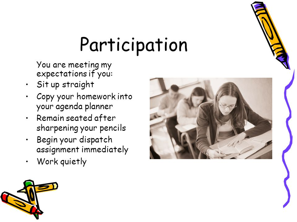 Participation You are meeting my expectations if you: Sit up straight Copy your homework into your agenda planner Remain seated after sharpening your pencils Begin your dispatch assignment immediately Work quietly