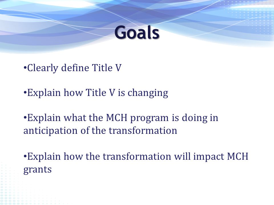 Goals Clearly define Title V Explain how Title V is changing Explain what the MCH program is doing in anticipation of the transformation Explain how the transformation will impact MCH grants