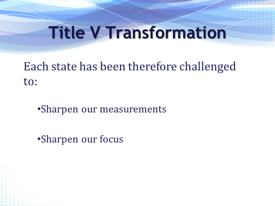 Each state has been therefore challenged to: Title V Transformation Sharpen our focus Sharpen our measurements