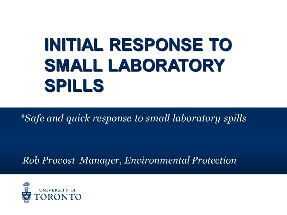 INITIAL RESPONSE TO SMALL LABORATORY SPILLS *Safe and quick response to small laboratory spills Rob Provost Manager, Environmental Protection