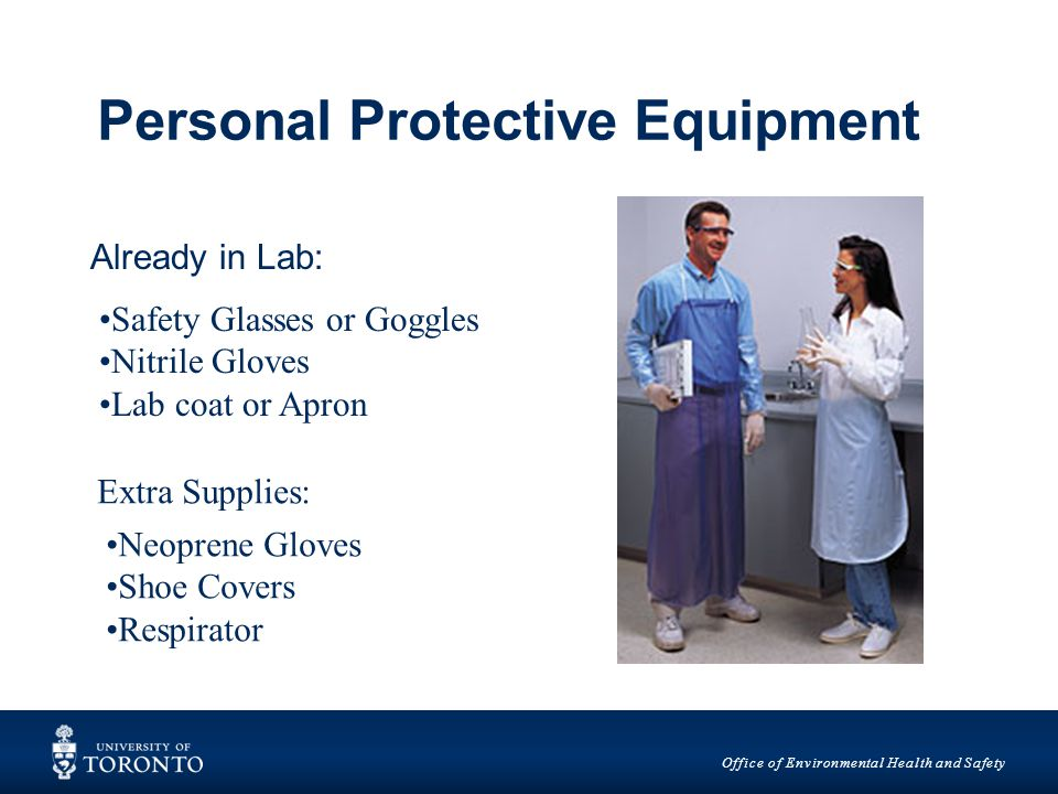 Office of Environmental Health and Safety Personal Protective Equipment Already in Lab: Safety Glasses or Goggles Nitrile Gloves Lab coat or Apron Extra Supplies: Neoprene Gloves Shoe Covers Respirator