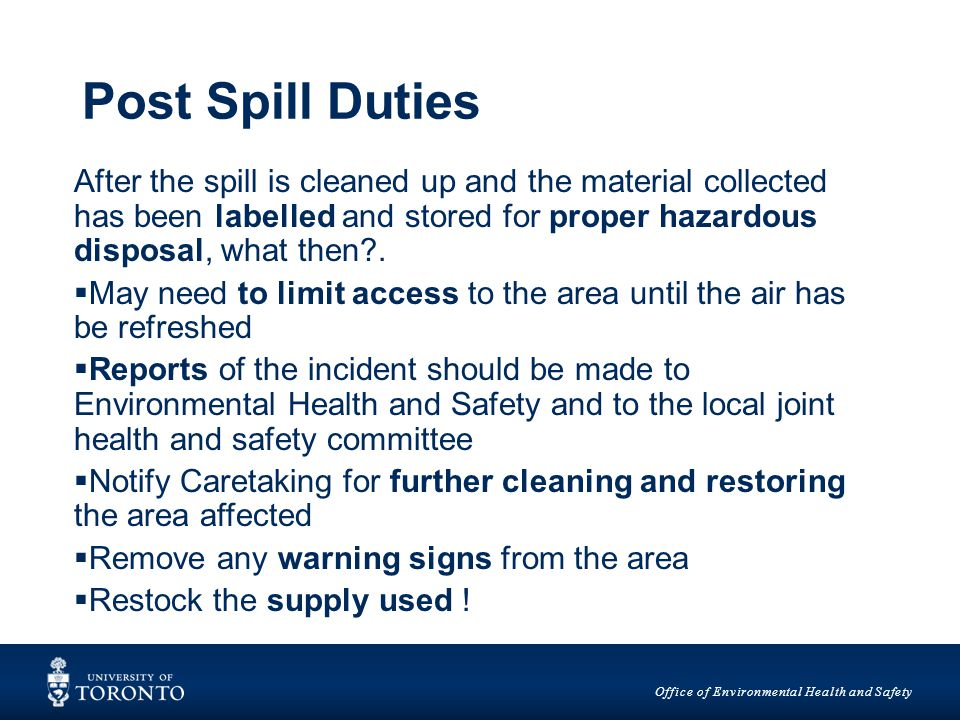 Office of Environmental Health and Safety Post Spill Duties After the spill is cleaned up and the material collected has been labelled and stored for proper hazardous disposal, what then .