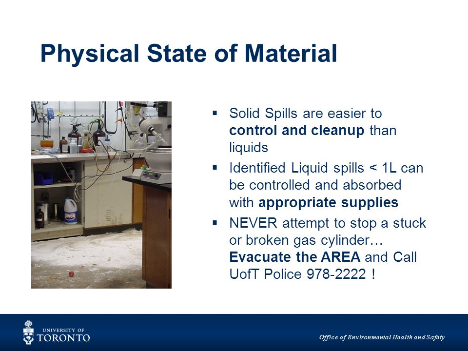 Office of Environmental Health and Safety Physical State of Material  Solid Spills are easier to control and cleanup than liquids  Identified Liquid spills < 1L can be controlled and absorbed with appropriate supplies  NEVER attempt to stop a stuck or broken gas cylinder… Evacuate the AREA and Call UofT Police !