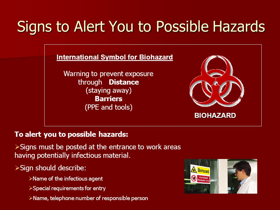 Signs to Alert You to Possible Hazards International Symbol for Biohazard Warning to prevent exposure through Distance (staying away) Barriers (PPE and tools) BIOHAZARD To alert you to possible hazards:  Signs must be posted at the entrance to work areas having potentially infectious material.