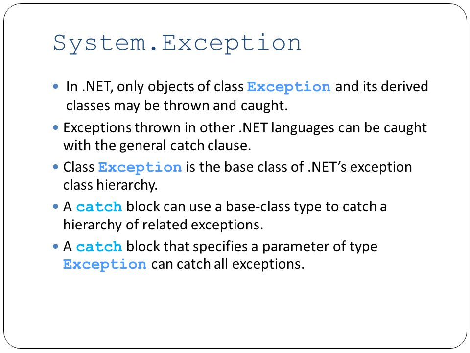 System.Exception In.NET, only objects of class Exception and its derived classes may be thrown and caught.