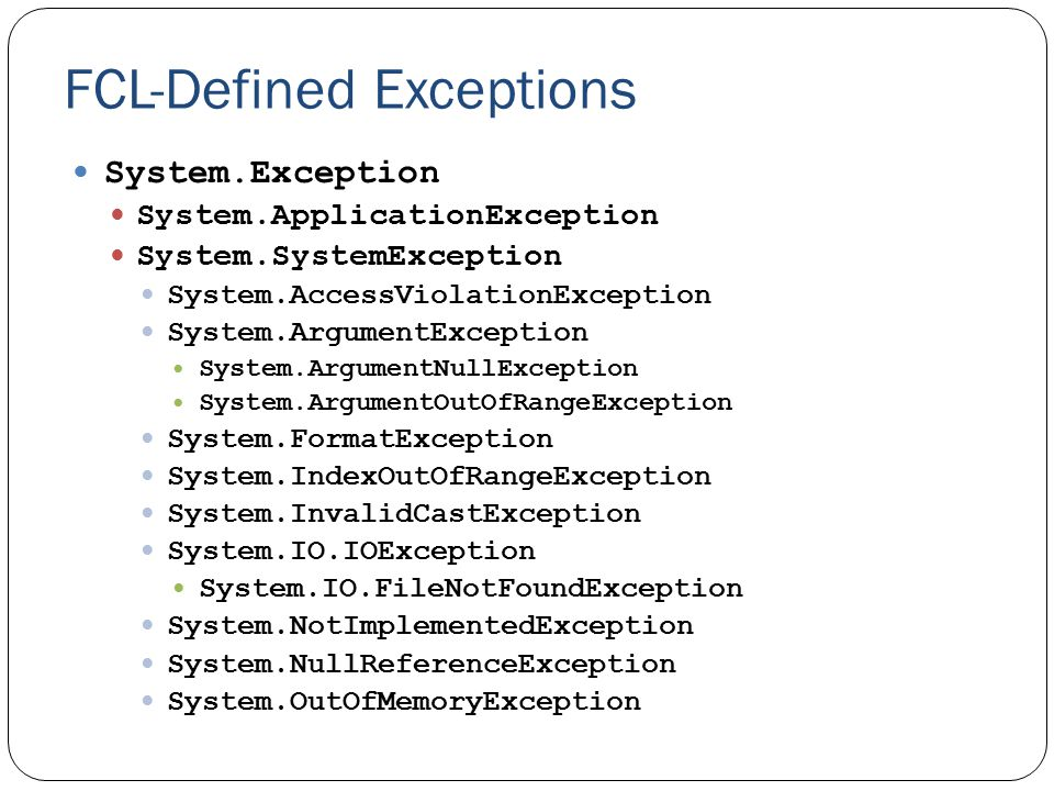 FCL-Defined Exceptions System.Exception System.ApplicationException System.SystemException System.AccessViolationException System.ArgumentException System.ArgumentNullException System.ArgumentOutOfRangeException System.FormatException System.IndexOutOfRangeException System.InvalidCastException System.IO.IOException System.IO.FileNotFoundException System.NotImplementedException System.NullReferenceException System.OutOfMemoryException