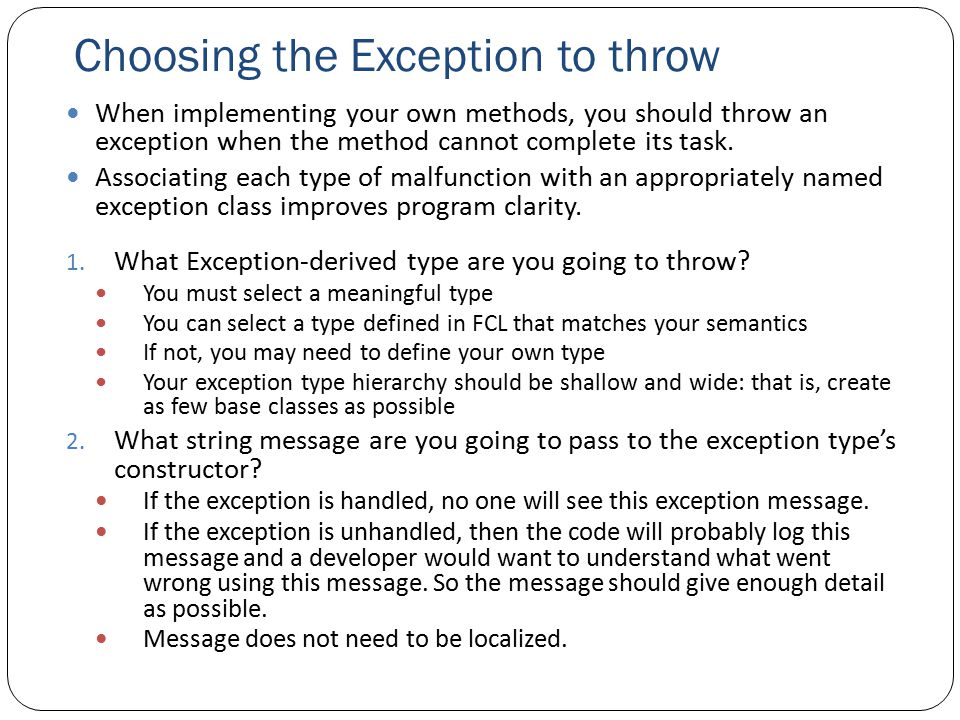 Choosing the Exception to throw When implementing your own methods, you should throw an exception when the method cannot complete its task.
