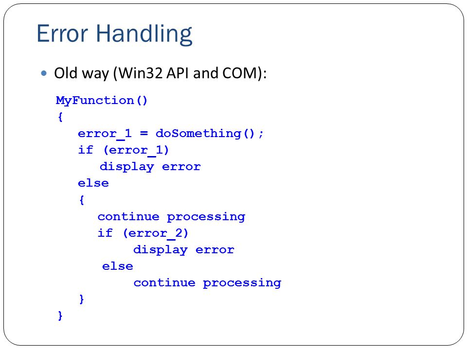 Error Handling Old way (Win32 API and COM): MyFunction() { error_1 = doSomething(); if (error_1) display error else { continue processing if (error_2) display error else continue processing }