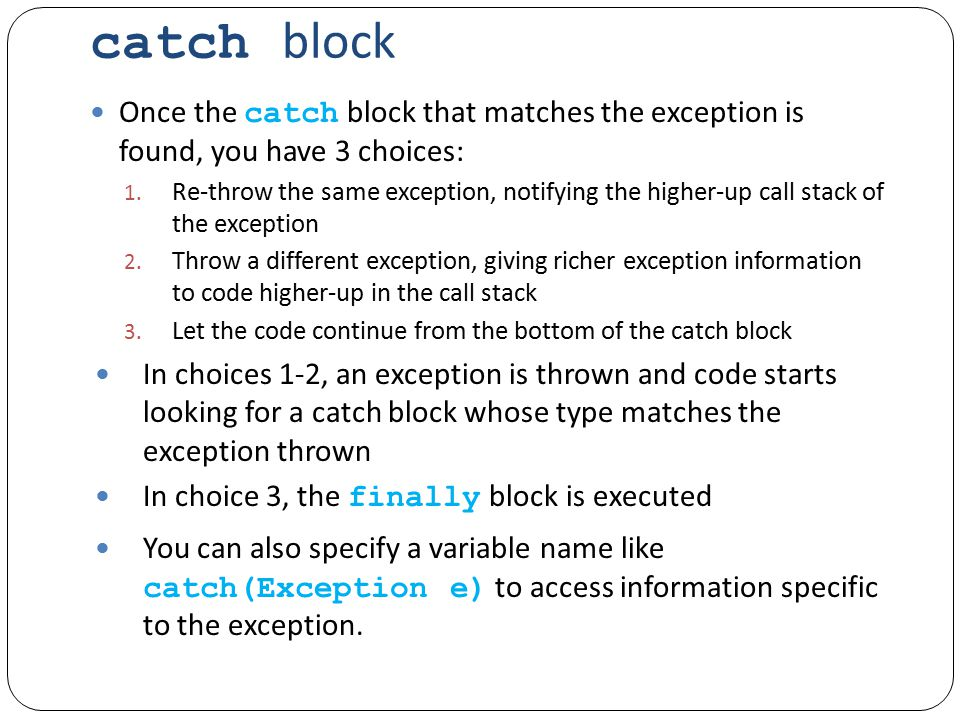 catch block Once the catch block that matches the exception is found, you have 3 choices: 1.