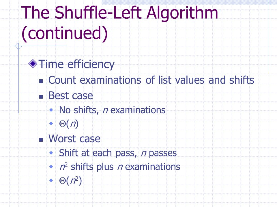 The Shuffle-Left Algorithm (continued) Time efficiency Count examinations of list values and shifts Best case  No shifts, n examinations   (n) Worst case  Shift at each pass, n passes  n 2 shifts plus n examinations   (n 2 )