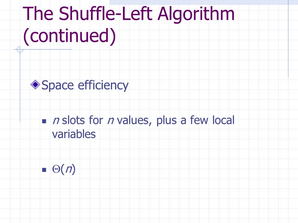 The Shuffle-Left Algorithm (continued) Space efficiency n slots for n values, plus a few local variables  (n)