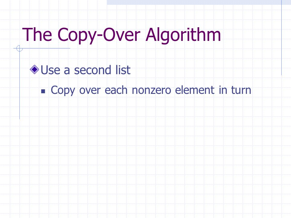 The Copy-Over Algorithm Use a second list Copy over each nonzero element in turn