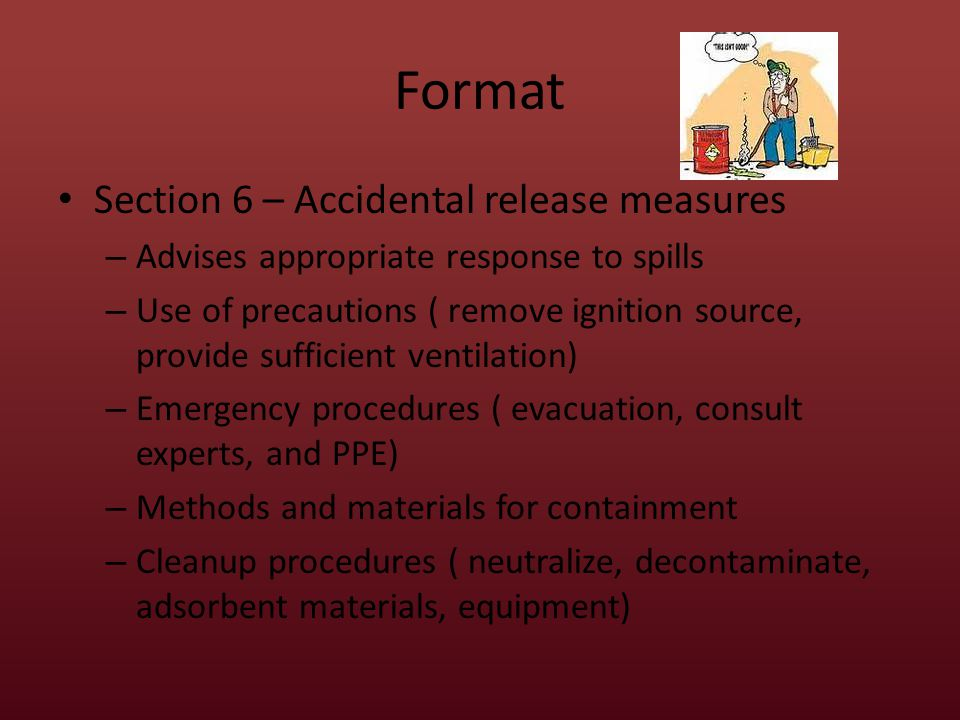 Format Section 6 – Accidental release measures – Advises appropriate response to spills – Use of precautions ( remove ignition source, provide sufficient ventilation) – Emergency procedures ( evacuation, consult experts, and PPE) – Methods and materials for containment – Cleanup procedures ( neutralize, decontaminate, adsorbent materials, equipment)