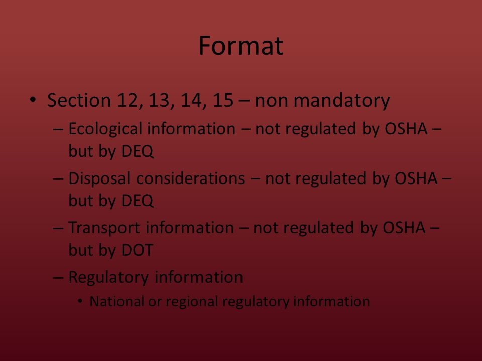Format Section 12, 13, 14, 15 – non mandatory – Ecological information – not regulated by OSHA – but by DEQ – Disposal considerations – not regulated by OSHA – but by DEQ – Transport information – not regulated by OSHA – but by DOT – Regulatory information National or regional regulatory information