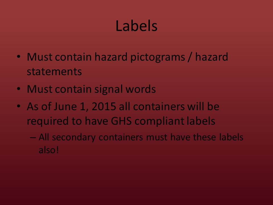 Labels Must contain hazard pictograms / hazard statements Must contain signal words As of June 1, 2015 all containers will be required to have GHS compliant labels – All secondary containers must have these labels also!