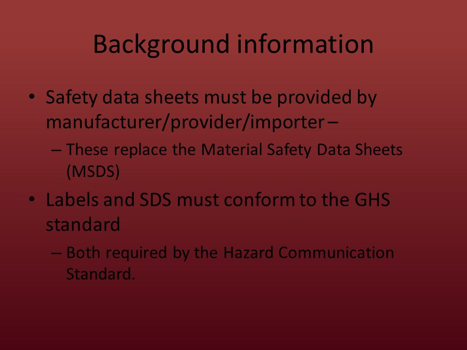 Background information Safety data sheets must be provided by manufacturer/provider/importer – – These replace the Material Safety Data Sheets (MSDS) Labels and SDS must conform to the GHS standard – Both required by the Hazard Communication Standard.