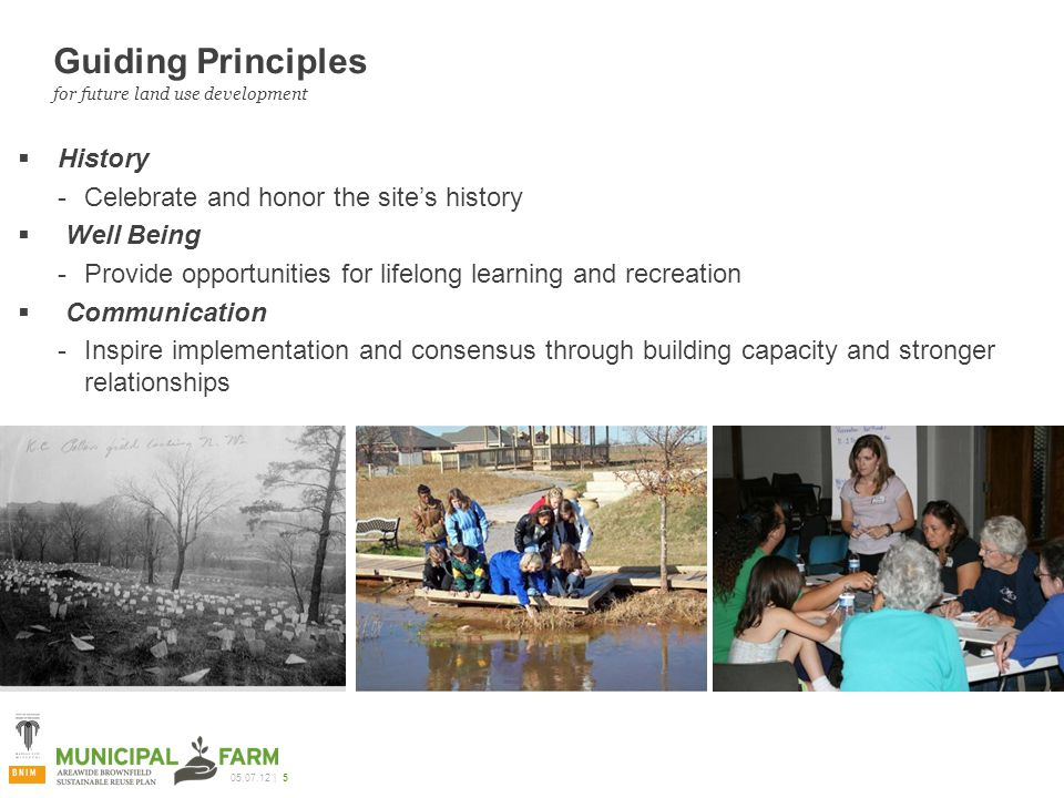 | 5 Guiding Principles  History ­Celebrate and honor the site's history  Well Being ­Provide opportunities for lifelong learning and recreation  Communication ­Inspire implementation and consensus through building capacity and stronger relationships for future land use development