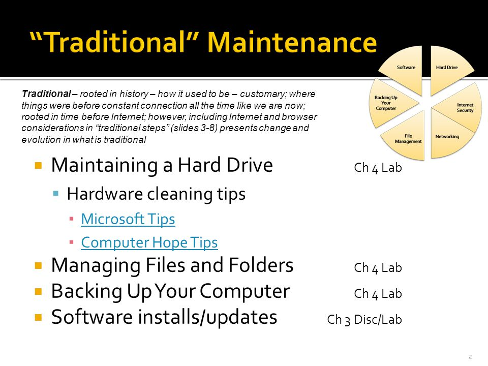  Maintaining a Hard Drive Ch 4 Lab  Hardware cleaning tips ▪ Microsoft Tips Microsoft Tips ▪ Computer Hope Tips Computer Hope Tips  Managing Files and Folders Ch 4 Lab  Backing Up Your Computer Ch 4 Lab  Software installs/updates Ch 3 Disc/Lab Traditional – rooted in history – how it used to be – customary; where things were before constant connection all the time like we are now; rooted in time before Internet; however, including Internet and browser considerations in traditional steps (slides 3-8) presents change and evolution in what is traditional 2
