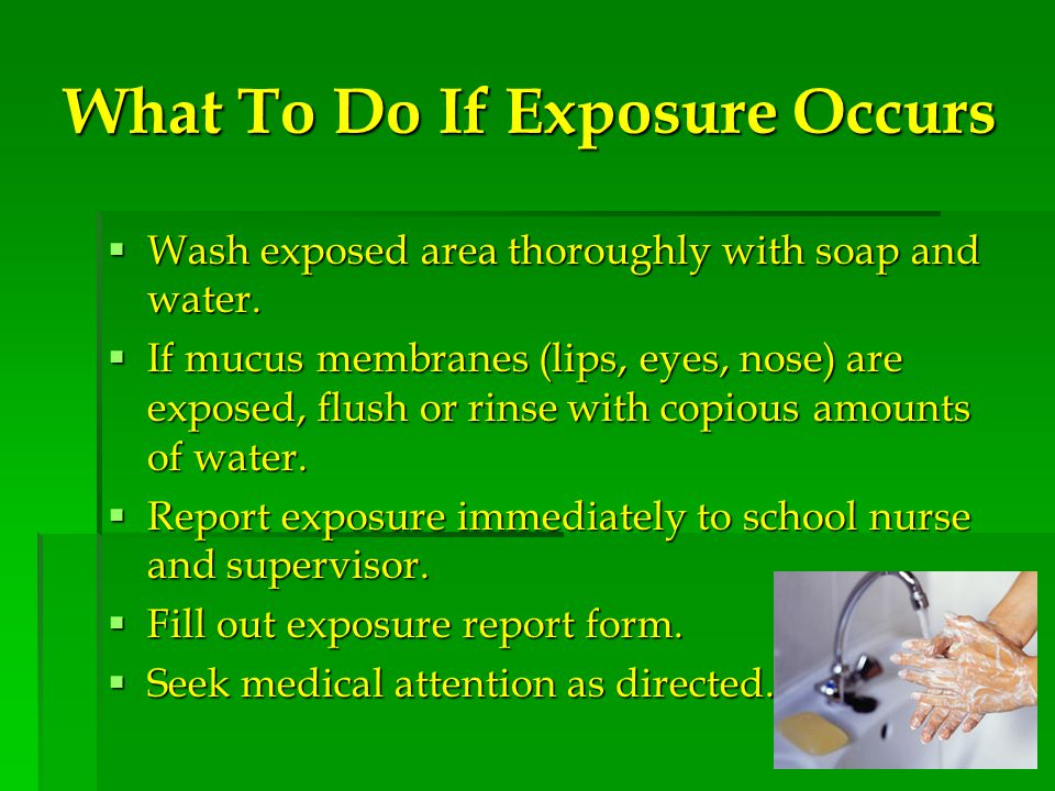 What To Do If Exposure Occurs  Wash exposed area thoroughly with soap and water.