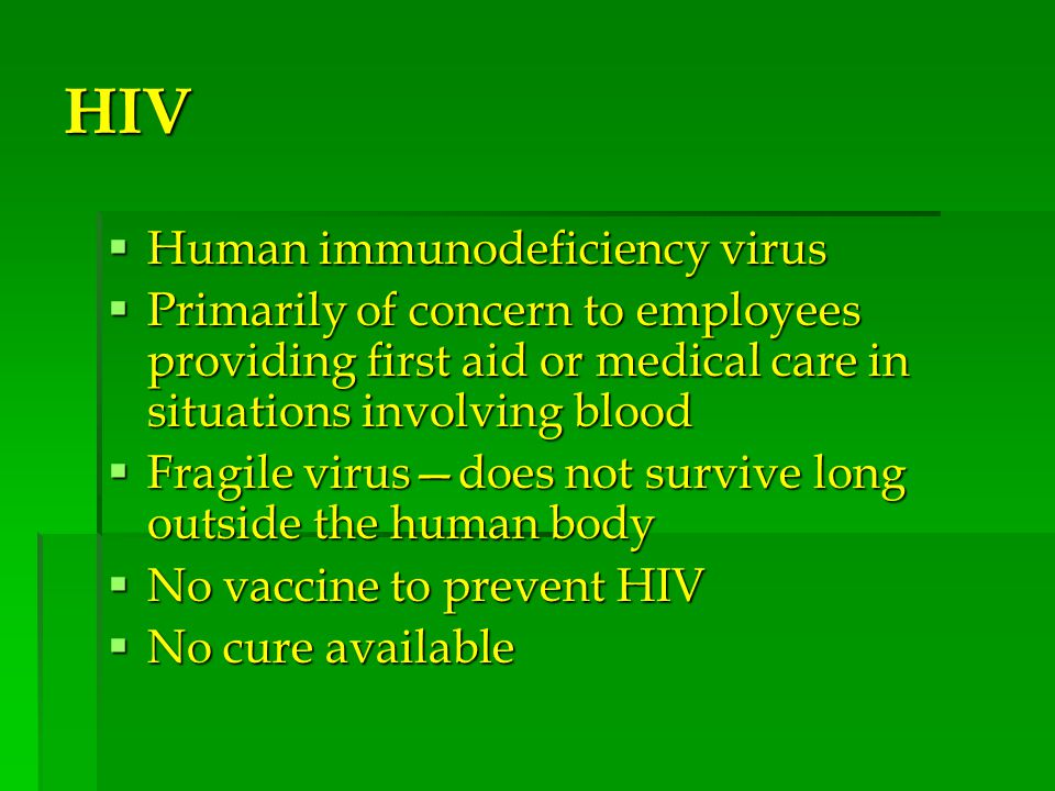 HIV  Human immunodeficiency virus  Primarily of concern to employees providing first aid or medical care in situations involving blood  Fragile virus—does not survive long outside the human body  No vaccine to prevent HIV  No cure available