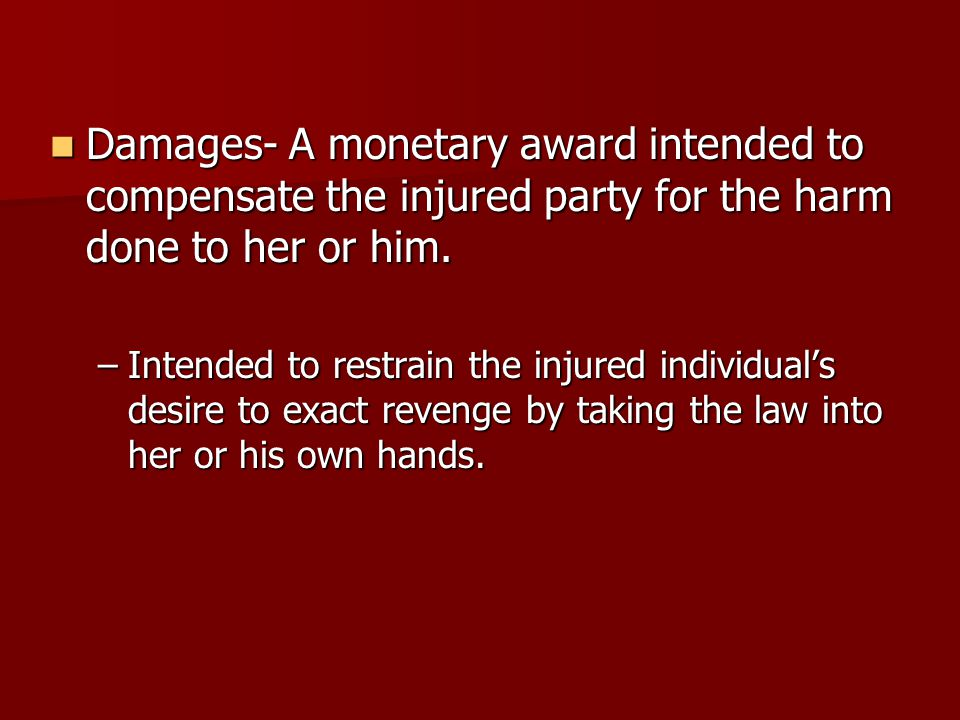 Damages- A monetary award intended to compensate the injured party for the harm done to her or him.