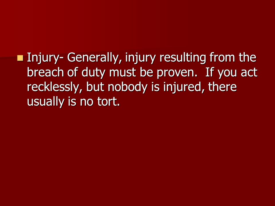 Injury- Generally, injury resulting from the breach of duty must be proven.