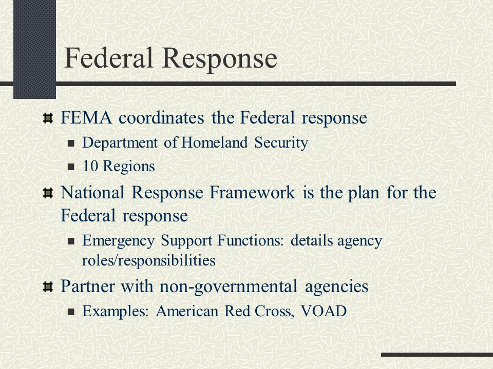 Federal Response FEMA coordinates the Federal response Department of Homeland Security 10 Regions National Response Framework is the plan for the Federal response Emergency Support Functions: details agency roles/responsibilities Partner with non-governmental agencies Examples: American Red Cross, VOAD