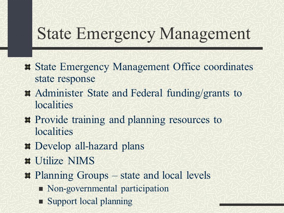 State Emergency Management State Emergency Management Office coordinates state response Administer State and Federal funding/grants to localities Provide training and planning resources to localities Develop all-hazard plans Utilize NIMS Planning Groups – state and local levels Non-governmental participation Support local planning