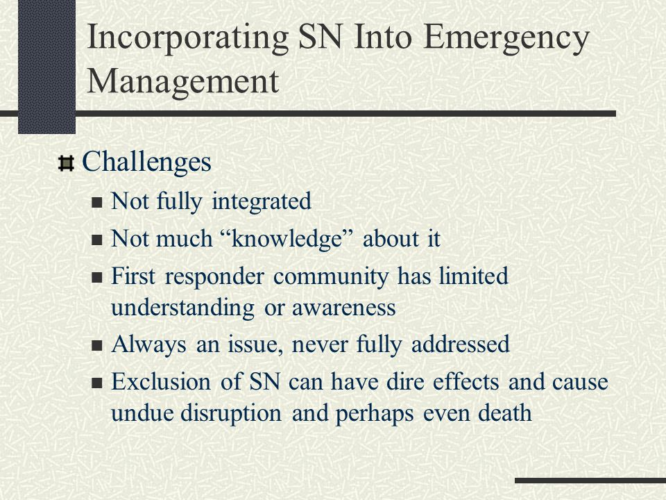 Incorporating SN Into Emergency Management Challenges Not fully integrated Not much knowledge about it First responder community has limited understanding or awareness Always an issue, never fully addressed Exclusion of SN can have dire effects and cause undue disruption and perhaps even death