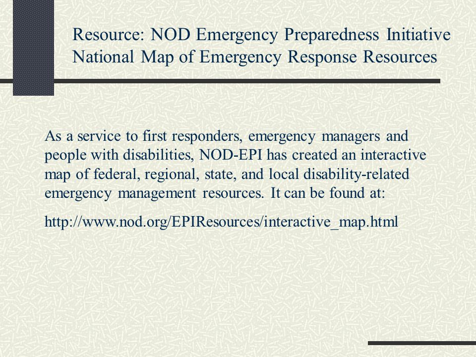 Resource: NOD Emergency Preparedness Initiative National Map of Emergency Response Resources As a service to first responders, emergency managers and people with disabilities, NOD-EPI has created an interactive map of federal, regional, state, and local disability-related emergency management resources.